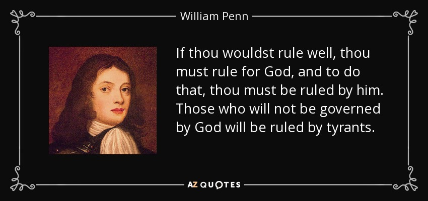 If thou wouldst rule well, thou must rule for God, and to do that, thou must be ruled by him. Those who will not be governed by God will be ruled by tyrants. - William Penn