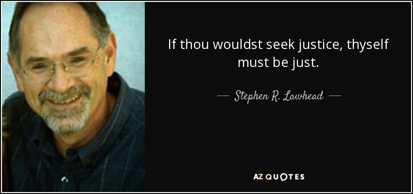 If thou wouldst seek justice, thyself must be just. - Stephen R. Lawhead