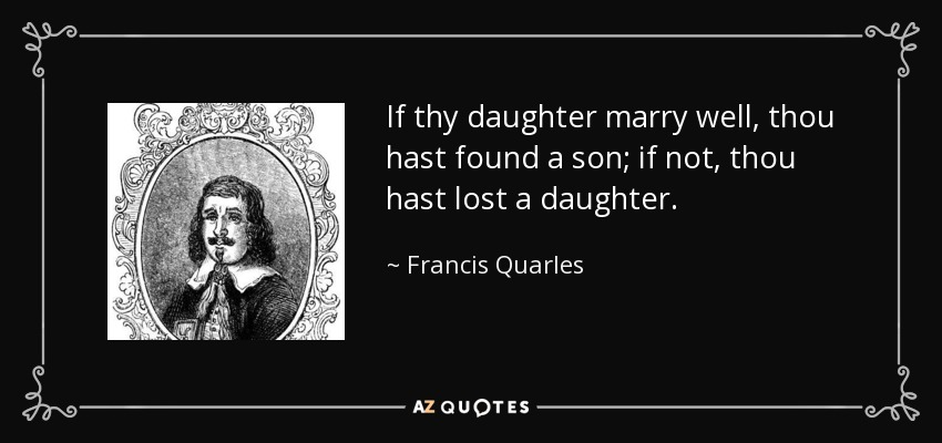 If thy daughter marry well, thou hast found a son; if not, thou hast lost a daughter. - Francis Quarles