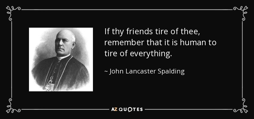 If thy friends tire of thee, remember that it is human to tire of everything. - John Lancaster Spalding