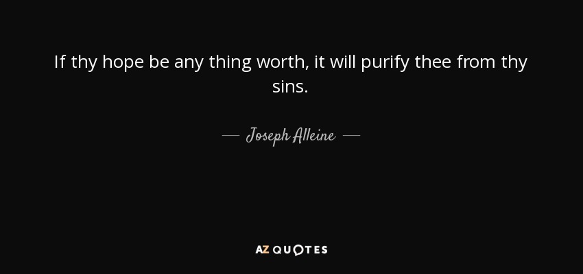 If thy hope be any thing worth, it will purify thee from thy sins. - Joseph Alleine