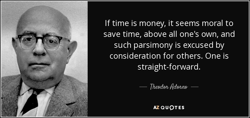 If time is money, it seems moral to save time, above all one's own, and such parsimony is excused by consideration for others. One is straight-forward. - Theodor Adorno
