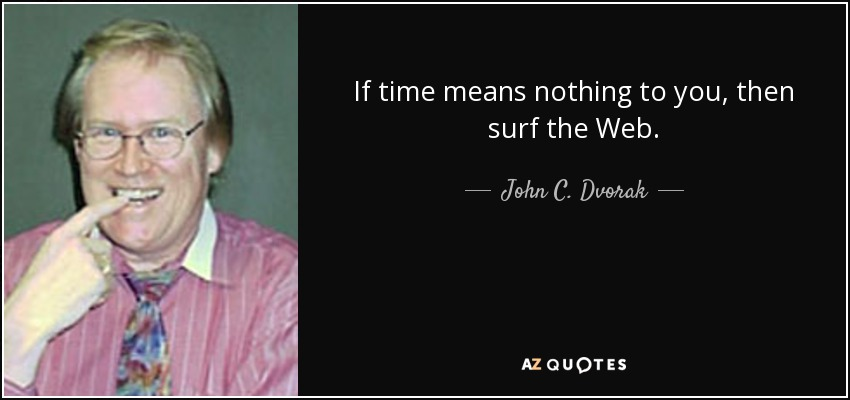 If time means nothing to you, then surf the Web. - John C. Dvorak