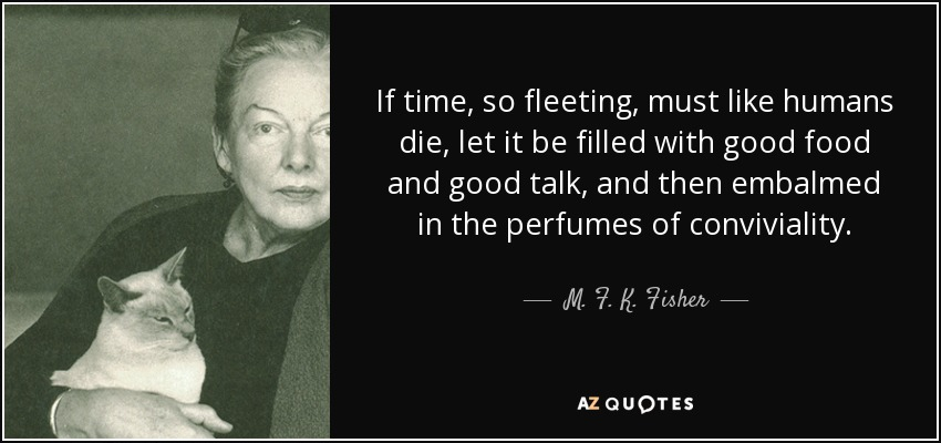 If time, so fleeting, must like humans die, let it be filled with good food and good talk, and then embalmed in the perfumes of conviviality. - M. F. K. Fisher