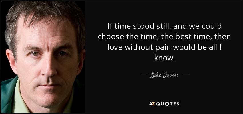 If time stood still, and we could choose the time, the best time, then love without pain would be all I know. - Luke Davies