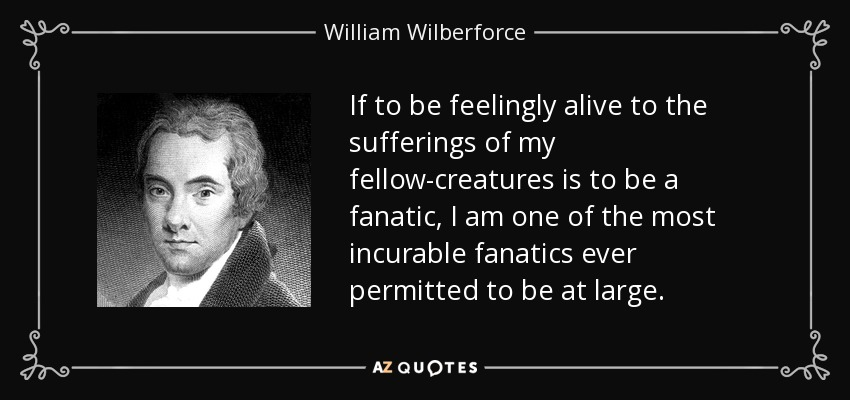 If to be feelingly alive to the sufferings of my fellow-creatures is to be a fanatic, I am one of the most incurable fanatics ever permitted to be at large. - William Wilberforce