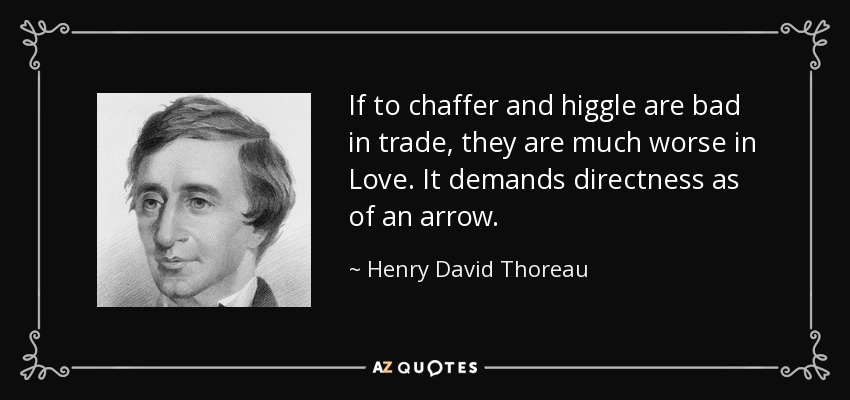 If to chaffer and higgle are bad in trade, they are much worse in Love. It demands directness as of an arrow. - Henry David Thoreau