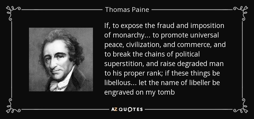 If, to expose the fraud and imposition of monarchy . . . to promote universal peace, civilization, and commerce, and to break the chains of political superstition, and raise degraded man to his proper rank; if these things be libellous . . . let the name of libeller be engraved on my tomb - Thomas Paine