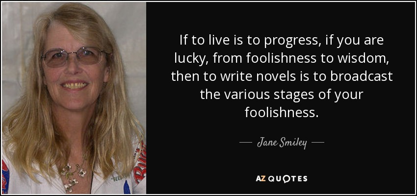 If to live is to progress, if you are lucky, from foolishness to wisdom, then to write novels is to broadcast the various stages of your foolishness. - Jane Smiley