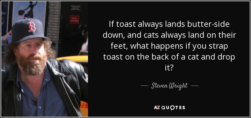 If toast always lands butter-side down, and cats always land on their feet, what happens if you strap toast on the back of a cat and drop it? - Steven Wright