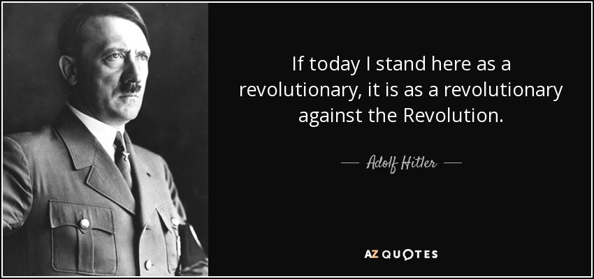 If today I stand here as a revolutionary, it is as a revolutionary against the Revolution. - Adolf Hitler