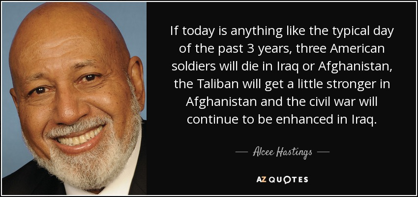 If today is anything like the typical day of the past 3 years, three American soldiers will die in Iraq or Afghanistan, the Taliban will get a little stronger in Afghanistan and the civil war will continue to be enhanced in Iraq. - Alcee Hastings