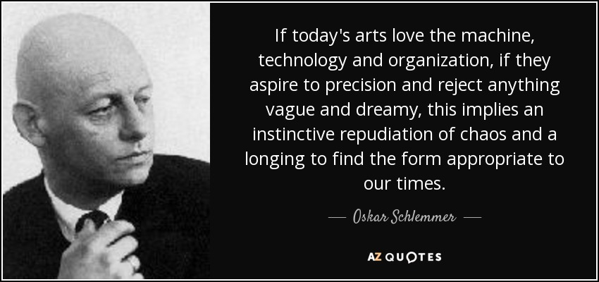 If today's arts love the machine, technology and organization, if they aspire to precision and reject anything vague and dreamy, this implies an instinctive repudiation of chaos and a longing to find the form appropriate to our times. - Oskar Schlemmer