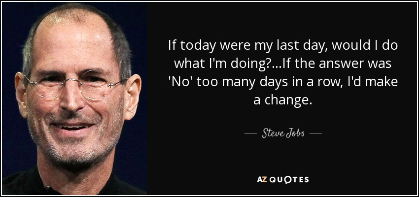 If today were my last day, would I do what I'm doing?...If the answer was 'No' too many days in a row, I'd make a change. - Steve Jobs