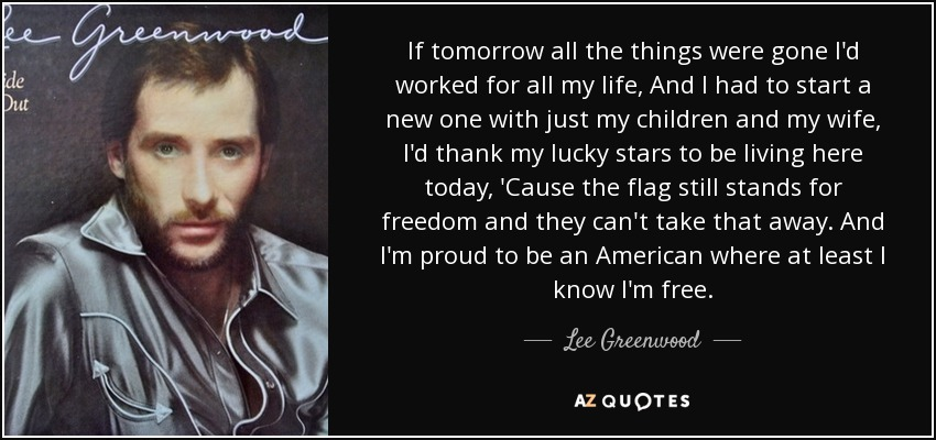 Lee Greenwood quote: If tomorrow all the things were gone I