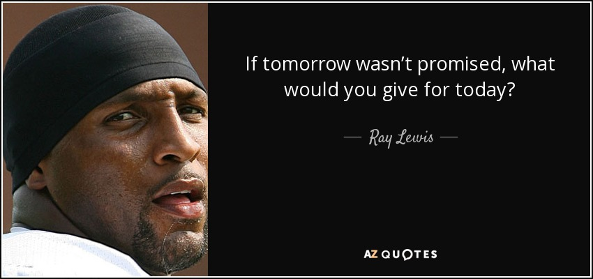 if tomorrow wasnt promised what would you give for today ray