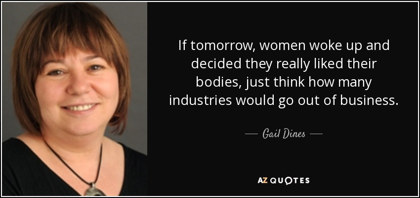 If tomorrow, women woke up and decided they really liked their bodies, just think how many industries would go out of business. - Gail Dines