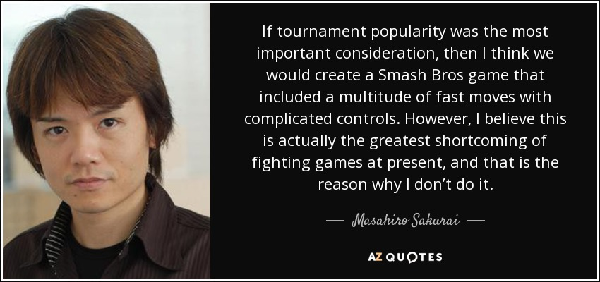 If tournament popularity was the most important consideration, then I think we would create a Smash Bros game that included a multitude of fast moves with complicated controls. However, I believe this is actually the greatest shortcoming of fighting games at present, and that is the reason why I don't do it. - Masahiro Sakurai