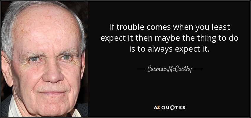 If trouble comes when you least expect it then maybe the thing to do is to always expect it. - Cormac McCarthy