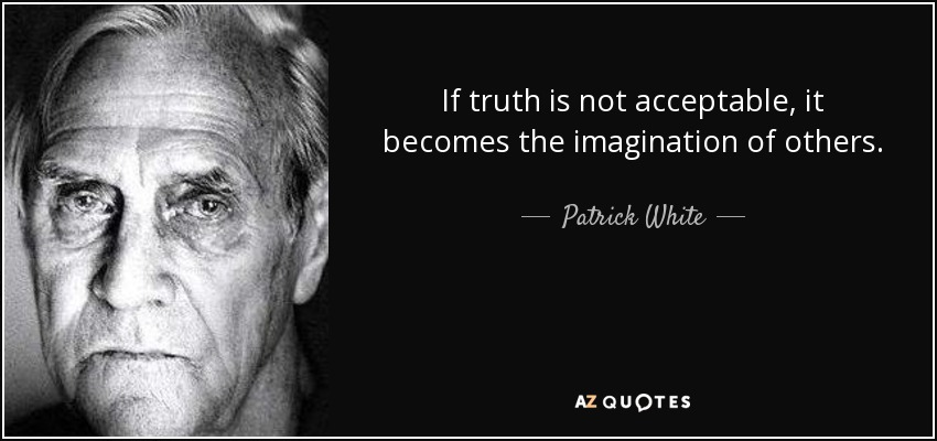 If truth is not acceptable, it becomes the imagination of others. - Patrick White