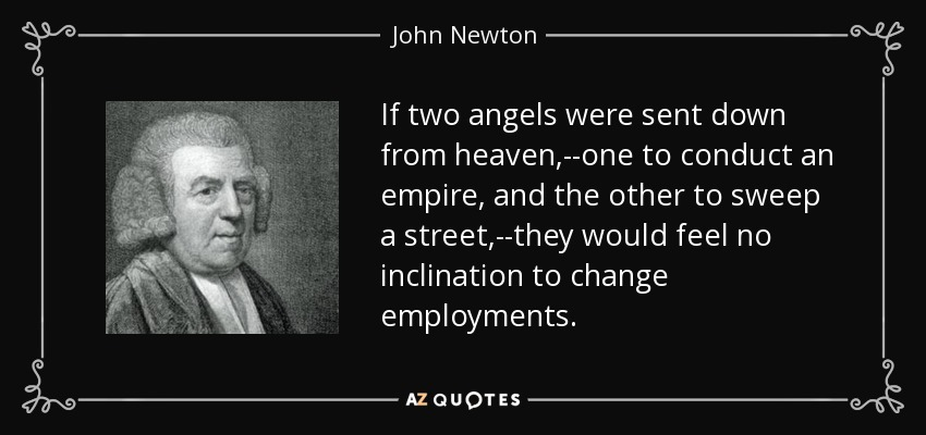 If two angels were sent down from heaven,--one to conduct an empire, and the other to sweep a street,--they would feel no inclination to change employments. - John Newton