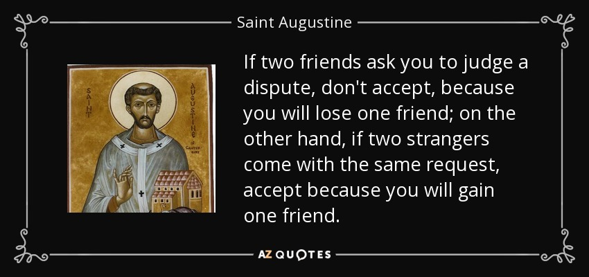 If two friends ask you to judge a dispute, don't accept, because you will lose one friend; on the other hand, if two strangers come with the same request, accept because you will gain one friend. - Saint Augustine