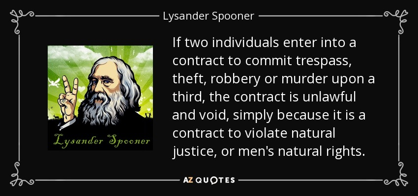 If two individuals enter into a contract to commit trespass, theft, robbery or murder upon a third, the contract is unlawful and void, simply because it is a contract to violate natural justice, or men's natural rights. - Lysander Spooner