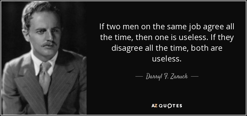If two men on the same job agree all the time, then one is useless. If they disagree all the time, both are useless. - Darryl F. Zanuck