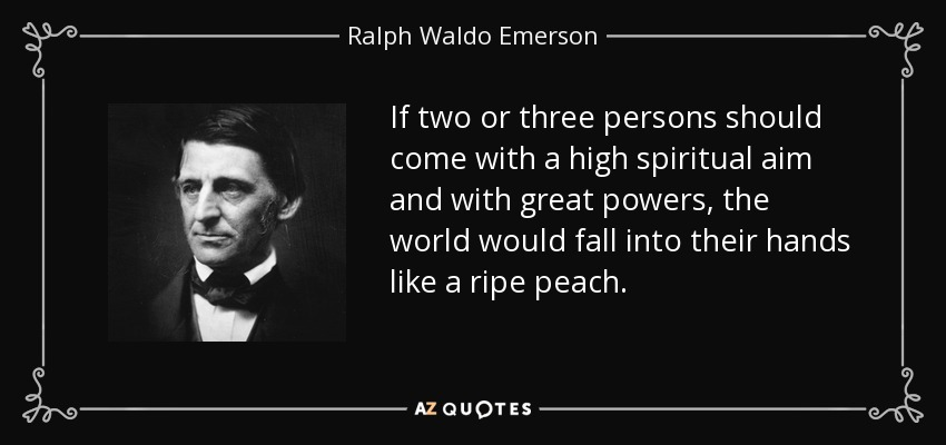 If two or three persons should come with a high spiritual aim and with great powers, the world would fall into their hands like a ripe peach. - Ralph Waldo Emerson