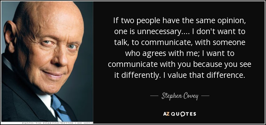 If two people have the same opinion, one is unnecessary. ... I don't want to talk, to communicate, with someone who agrees with me; I want to communicate with you because you see it differently. I value that difference. - Stephen Covey