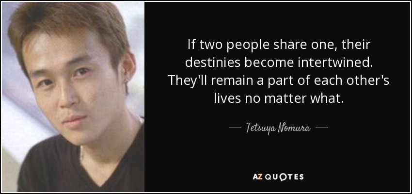 If two people share one, their destinies become intertwined. They'll remain a part of each other's lives no matter what. - Tetsuya Nomura