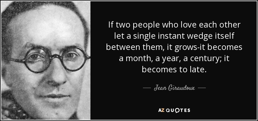 If two people who love each other let a single instant wedge itself between them, it grows-it becomes a month, a year, a century; it becomes to late. - Jean Giraudoux