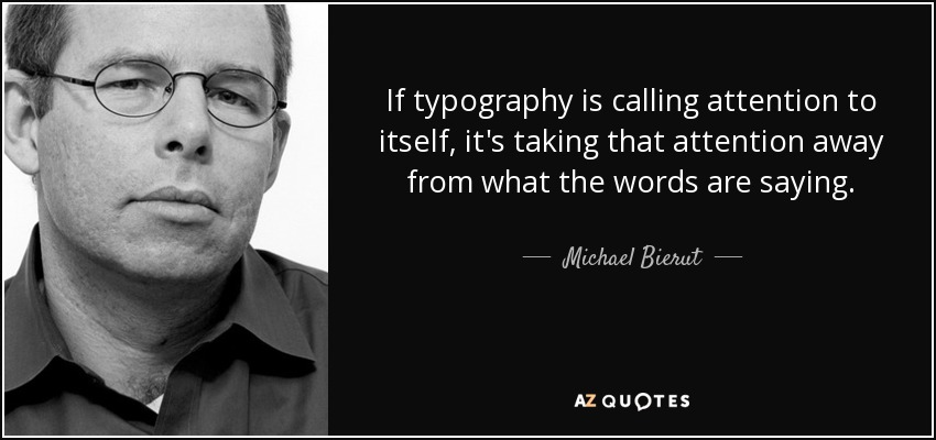 If typography is calling attention to itself, it's taking that attention away from what the words are saying... - Michael Bierut