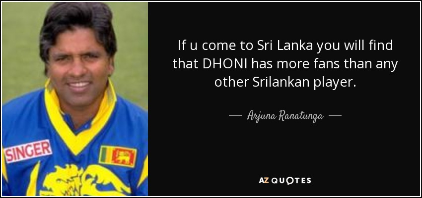 If u come to Sri Lanka you will find that DHONI has more fans than any other Srilankan player. - Arjuna Ranatunga