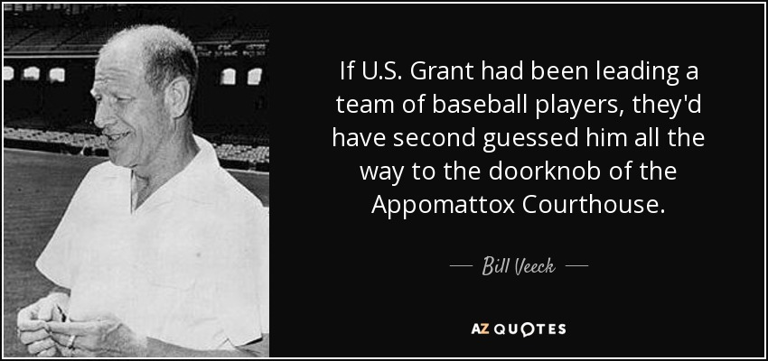 If U.S. Grant had been leading a team of baseball players, they'd have second guessed him all the way to the doorknob of the Appomattox Courthouse. - Bill Veeck