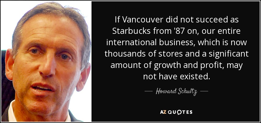 If Vancouver did not succeed as Starbucks from '87 on, our entire international business, which is now thousands of stores and a significant amount of growth and profit, may not have existed. - Howard Schultz