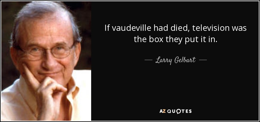 If vaudeville had died, television was the box they put it in. - Larry Gelbart