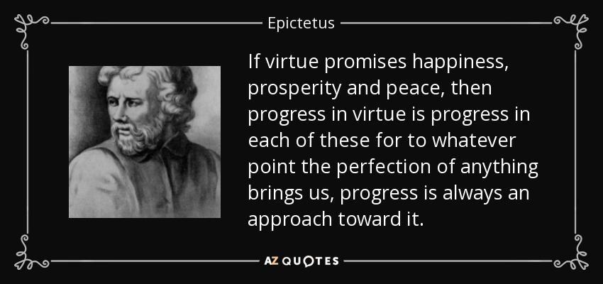 If virtue promises happiness, prosperity and peace, then progress in virtue is progress in each of these for to whatever point the perfection of anything brings us, progress is always an approach toward it. - Epictetus