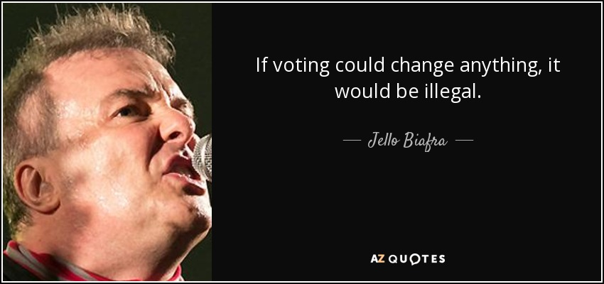 If voting could change anything, it would be illegal. - Jello Biafra