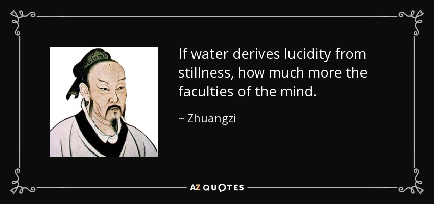 If water derives lucidity from stillness, how much more the faculties of the mind. - Zhuangzi