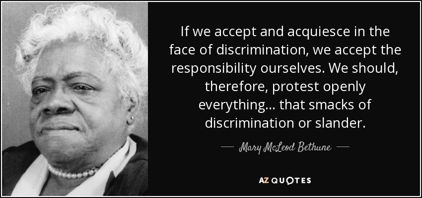 If we accept and acquiesce in the face of discrimination, we accept the responsibility ourselves. We should, therefore, protest openly everything ... that smacks of discrimination or slander. - Mary McLeod Bethune