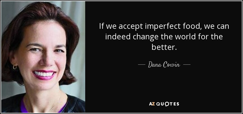 If we accept imperfect food, we can indeed change the world for the better. - Dana Cowin