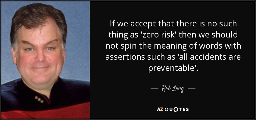 If we accept that there is no such thing as 'zero risk' then we should not spin the meaning of words with assertions such as 'all accidents are preventable'. - Rob Long