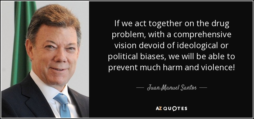 If we act together on the drug problem, with a comprehensive vision devoid of ideological or political biases, we will be able to prevent much harm and violence! - Juan Manuel Santos