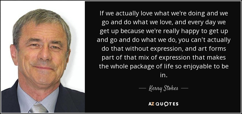 If we actually love what we're doing and we go and do what we love, and every day we get up because we're really happy to get up and go and do what we do, you can't actually do that without expression, and art forms part of that mix of expression that makes the whole package of life so enjoyable to be in. - Kerry Stokes