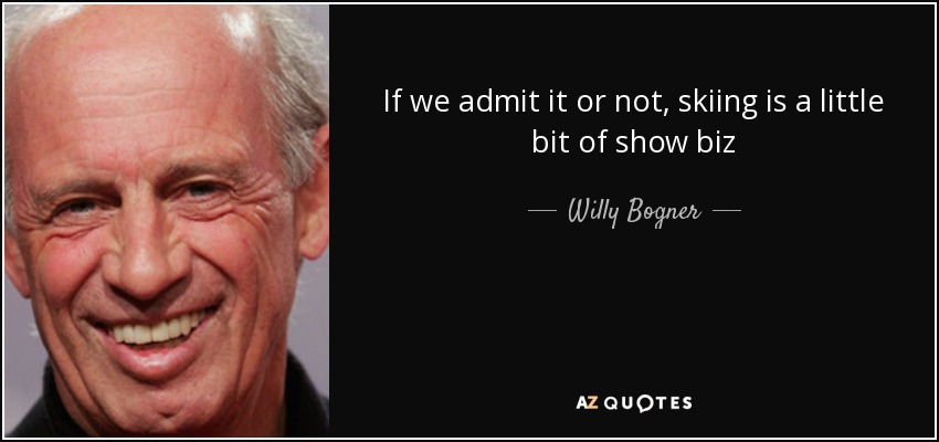 If we admit it or not, skiing is a little bit of show biz - Willy Bogner, Jr.