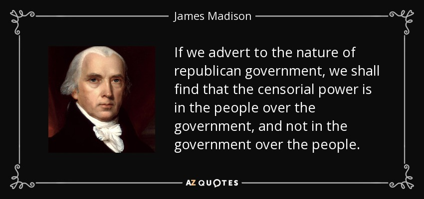 If we advert to the nature of republican government, we shall find that the censorial power is in the people over the government, and not in the government over the people. - James Madison
