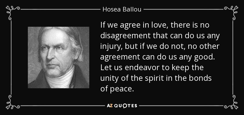 If we agree in love, there is no disagreement that can do us any injury, but if we do not, no other agreement can do us any good. Let us endeavor to keep the unity of the spirit in the bonds of peace. - Hosea Ballou