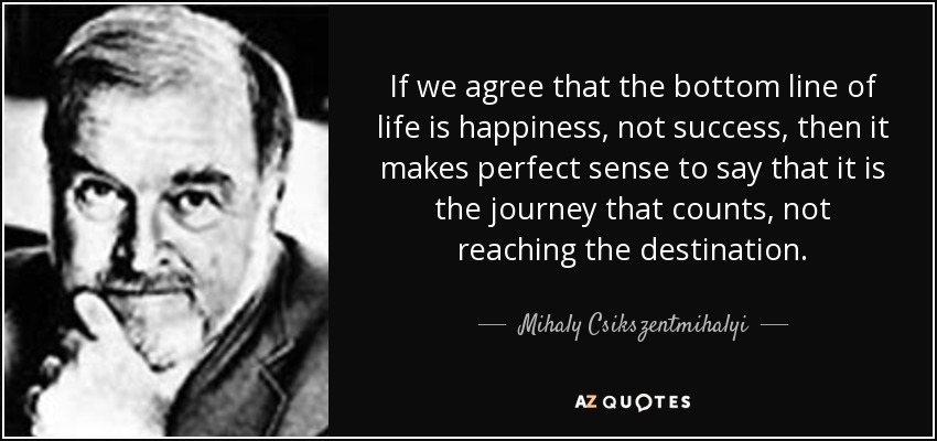 If we agree that the bottom line of life is happiness, not success, then it makes perfect sense to say that it is the journey that counts, not reaching the destination. - Mihaly Csikszentmihalyi