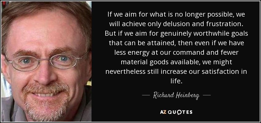 If we aim for what is no longer possible, we will achieve only delusion and frustration. But if we aim for genuinely worthwhile goals that can be attained, then even if we have less energy at our command and fewer material goods available, we might nevertheless still increase our satisfaction in life. - Richard Heinberg